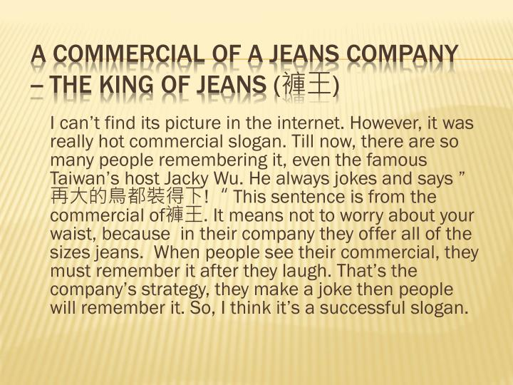 """I can't find its picture in the internet. However, it was really hot commercial slogan. Till now, there are so many people remembering it, even the famous Taiwan's host Jacky Wu. He always jokes and says """""""