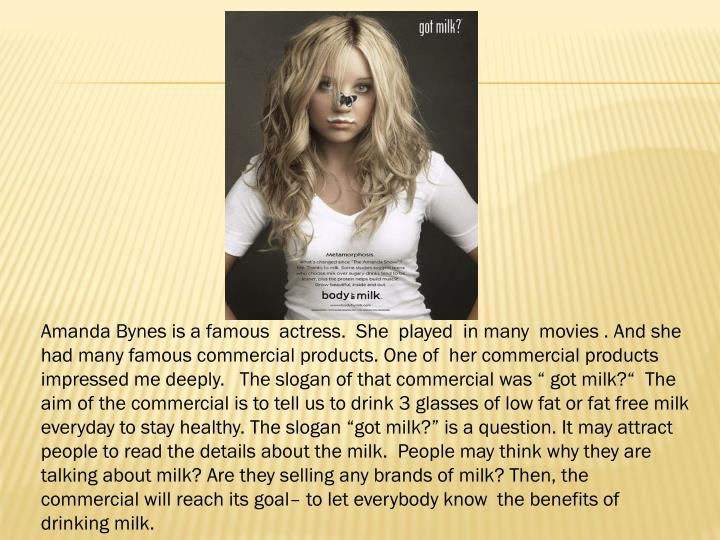 """Amanda Bynes is a famous  actress.  She  played  in many  movies . And she had many famous commercial products. One of  her commercial products impressed me deeply.   The slogan of that commercial was """" got milk?""""  The aim of the commercial is to tell us to drink 3 glasses of low fat or fat free milk everyday to stay healthy. The slogan """"got milk?"""" is a question. It may attract people to read the details about the milk.  People may think why they are talking about milk? Are they selling any brands of milk? Then, the commercial will reach its goal– to let everybody know  the benefits of drinking milk."""