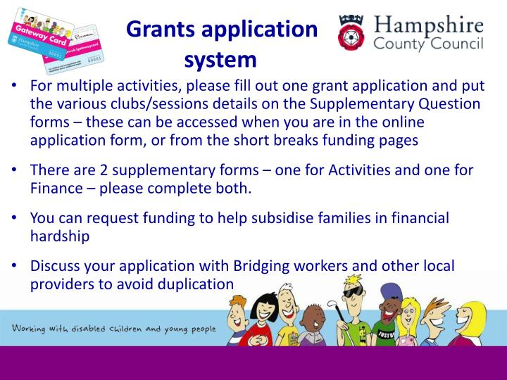 For multiple activities, please fill out one grant application and put the various clubs/sessions details on the Supplementary Question forms – these can be accessed when you are in the online application form, or from the short breaks funding pages