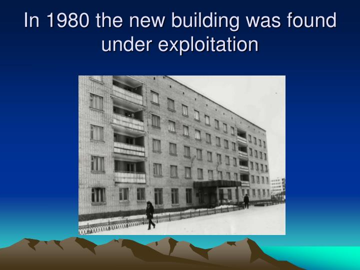 In 1980 the new building was found under exploitation