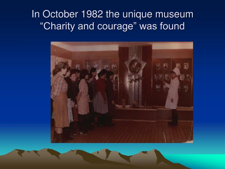 "In October 1982 the unique museum ""Charity and courage"" was found"