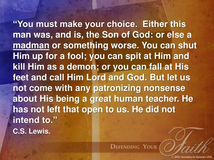 """You must make your choice.  Either this man was, and is, the Son of God: or else a"