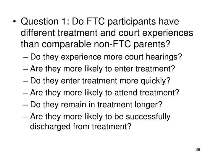 Question 1: Do FTC participants have different treatment and court experiences than comparable non-FTC parents?