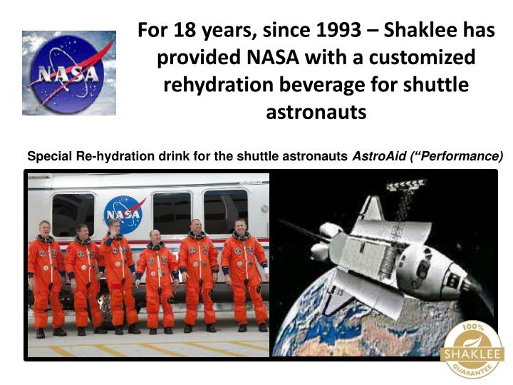 For 18 years, since 1993 – Shaklee has provided NASA with a customized rehydration beverage for shuttle astronauts