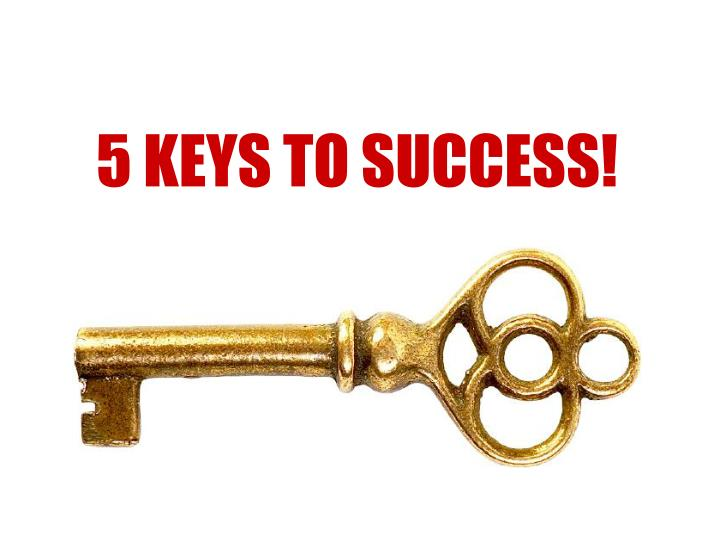 5 KEYS TO SUCCESS!
