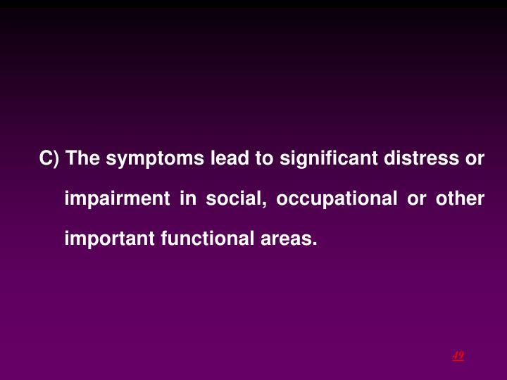 C) The symptoms lead to significant distress or impairment in social, occupational or other important functional areas.