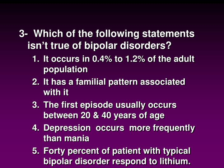 3-  Which of the following statements isn't true of bipolar disorders?