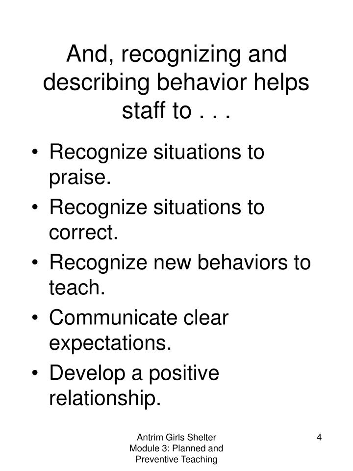 And, recognizing and describing behavior helps staff to . . .