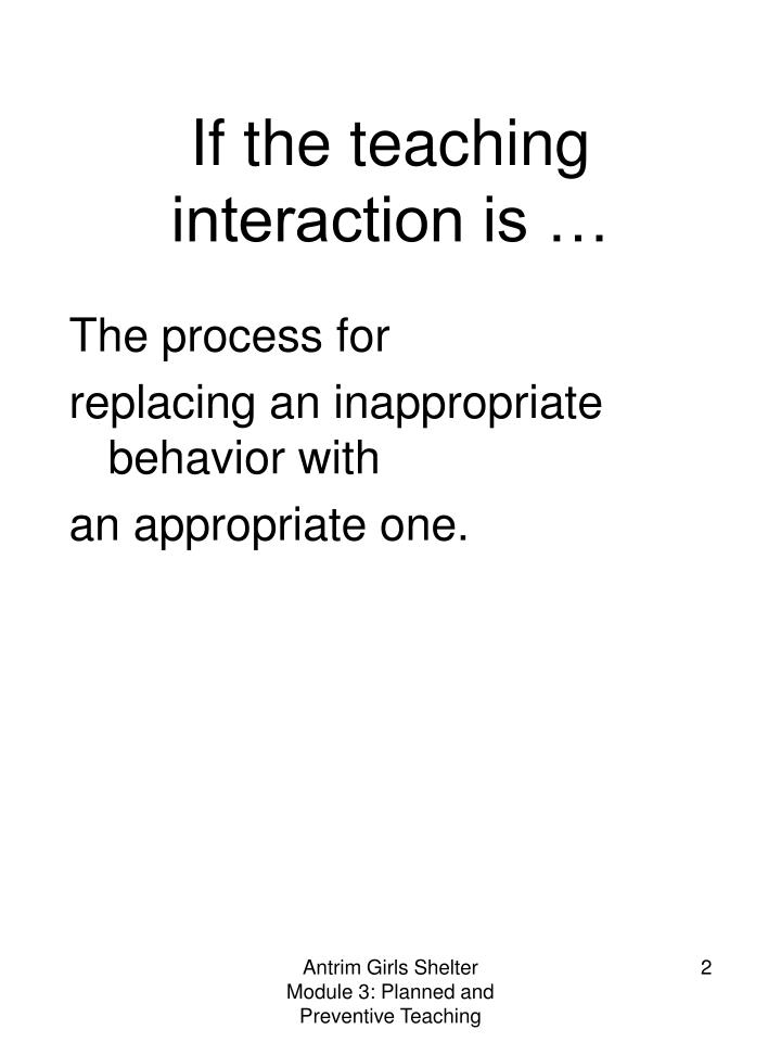 If the teaching interaction is …