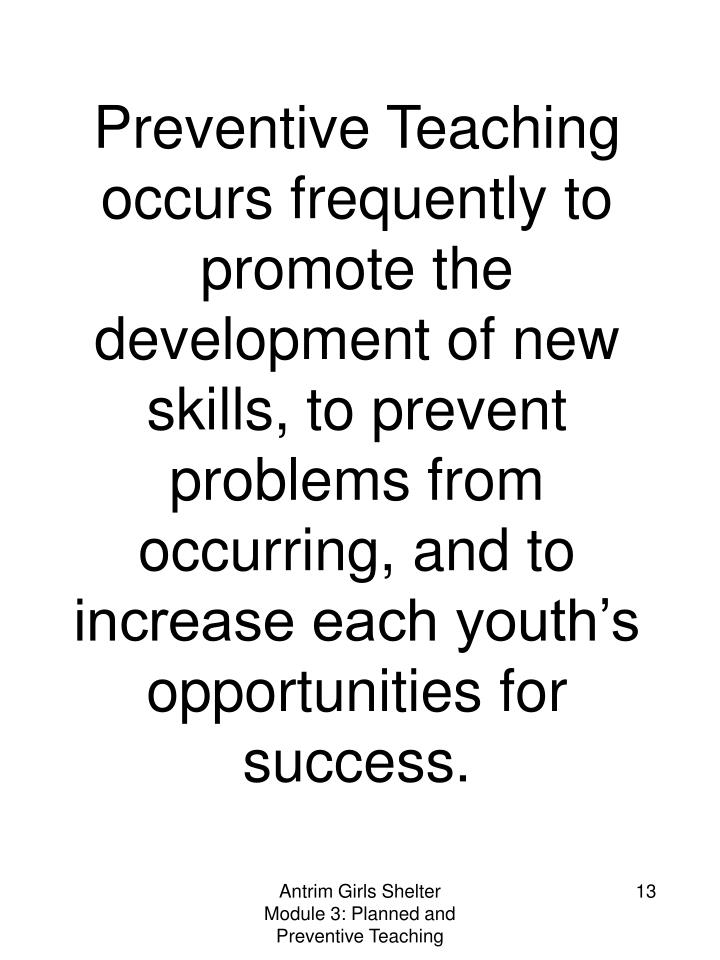 Preventive Teaching occurs frequently to promote the development of new skills, to prevent problems from occurring, and to increase each youth's opportunities for success.