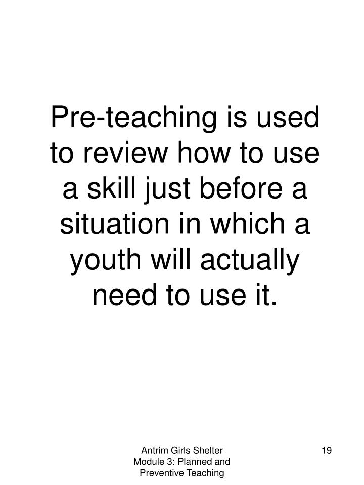 Pre-teaching is used to review how to use a skill just before a situation in which a youth will actually need to use it.