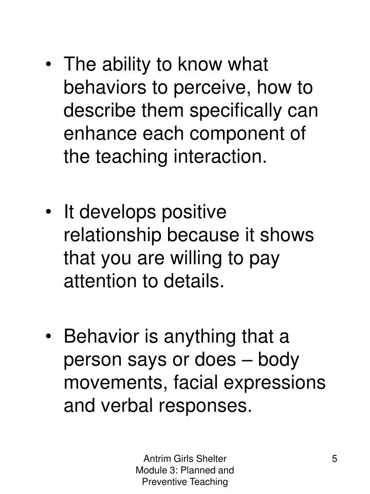 The ability to know what behaviors to perceive, how to describe them specifically can enhance each component of the teaching interaction.