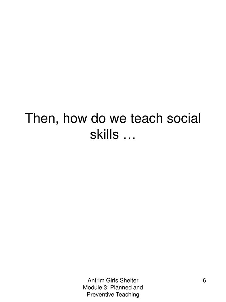 Then, how do we teach social skills …