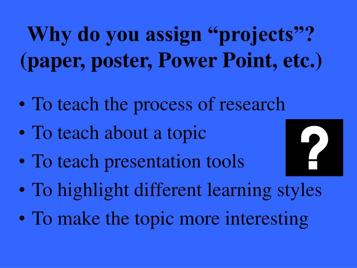 """Why do you assign """"projects""""? (paper, poster, Power Point, etc.)"""