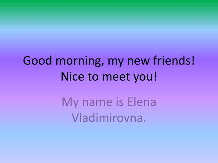 Good morning my new friends nice to meet you