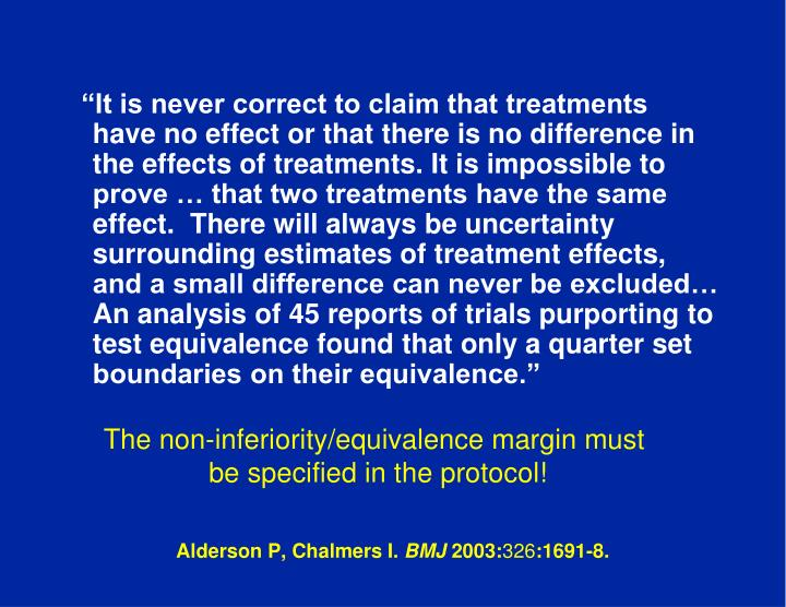 """It is never correct to claim that treatments have no effect or that there is no difference in the effects of treatments. It is impossible to prove … that two treatments have the same effect.  There will always be uncertainty surrounding estimates of treatment effects, and a small difference can never be excluded… An analysis of 45 reports of trials purporting to test equivalence found that only a quarter set boundaries on their equivalence."""