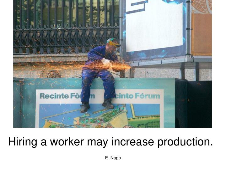 Hiring a worker may increase production.