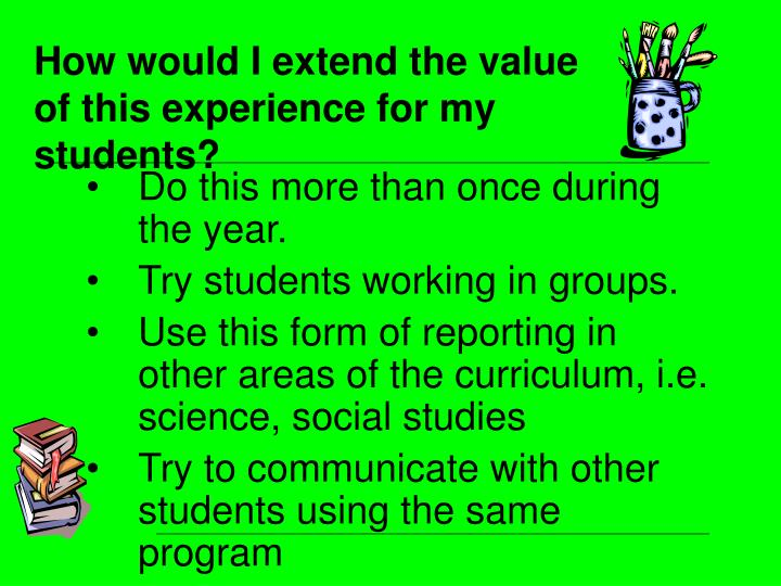 How would I extend the value of this experience for my students?