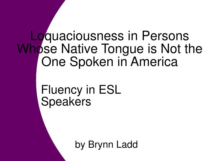 Loquaciousness in Persons Whose Native Tongue is Not the One Spoken in America