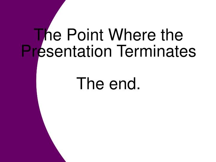 The Point Where the Presentation Terminates