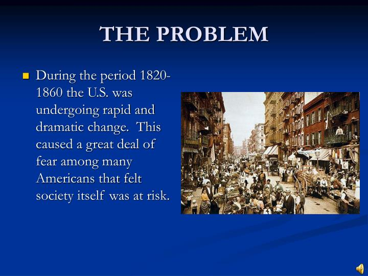 During the period 1820-1860 the U.S. was undergoing rapid and dramatic change.  This caused a great deal of fear among many Americans that felt society itself was at risk.