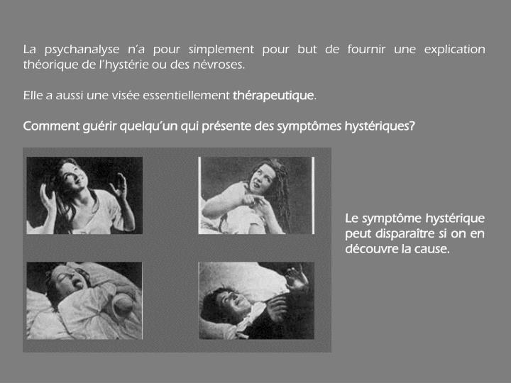La psychanalyse n'a pour simplement pour but de fournir une explication théorique de l'hystérie ou des névroses.
