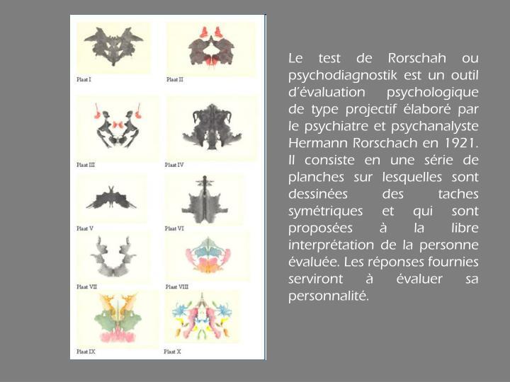 Le test de Rorschah ou psychodiagnostik est un outil d'évaluation psychologique de type projectif élaboré par le psychiatre et psychanalyste Hermann Rorschach en 1921. Il consiste en une série de planches sur lesquelles sont dessinées des taches symétriques et qui sont proposées à la libre interprétation de la personne évaluée. Les réponses fournies serviront à évaluer sa personnalité.