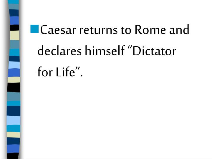 "Caesar returns to Rome and declares himself ""Dictator for Life""."