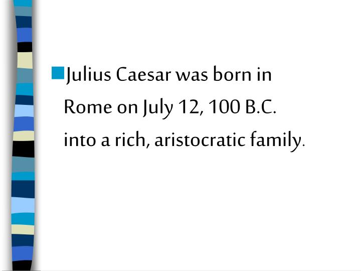 Julius Caesar was born in Rome on July 12, 100 B.C. into a rich, aristocratic family