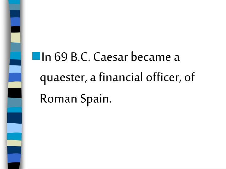 In 69 B.C. Caesar became a quaester, a financial officer, of Roman Spain.