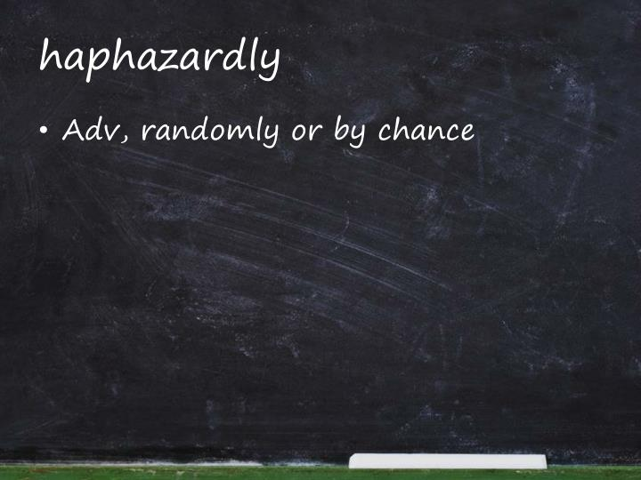 haphazardly