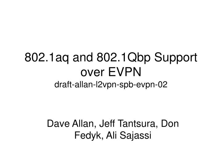 802 1aq and 802 1qbp support over evpn draft allan l2vpn spb evpn 02