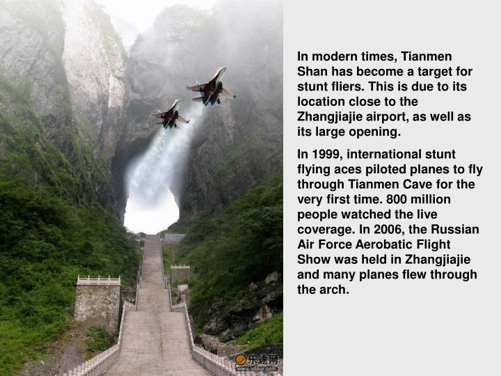 In modern times, Tianmen Shan has become a target for stunt fliers. This is due to its location close to the Zhangjiajie airport, as well as its large opening.