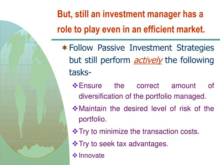 But, still an investment manager has a role to play even in an efficient market.