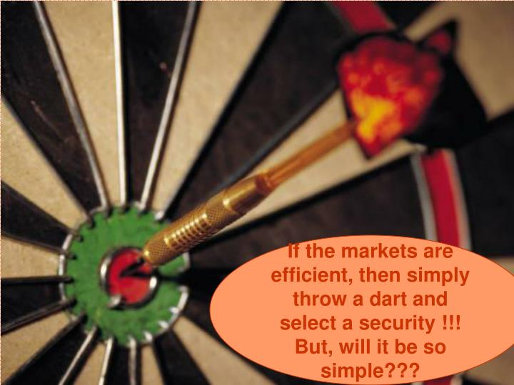 If the markets are efficient, then simply throw a dart and select a security !!! But, will it be so simple???
