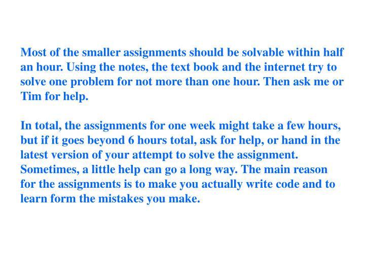Most of the smaller assignments should be solvable within half an hour. Using the notes, the text book and the internet try to solve one problem for not more than one hour. Then ask me or Tim for help.