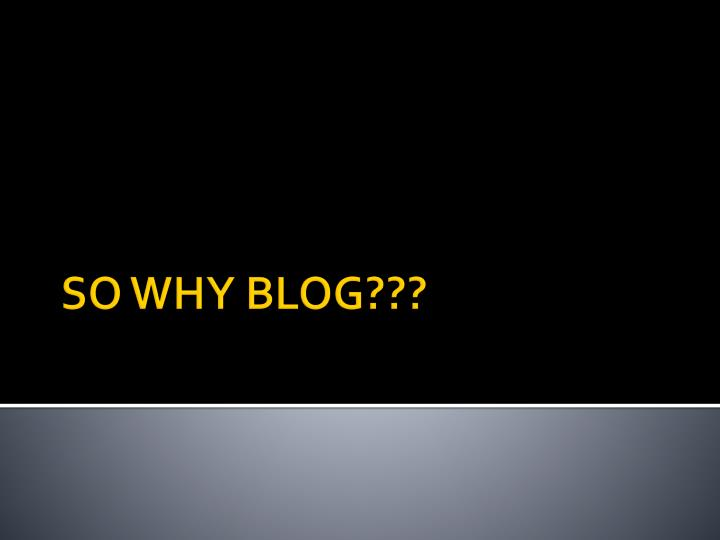 SO WHY BLOG???