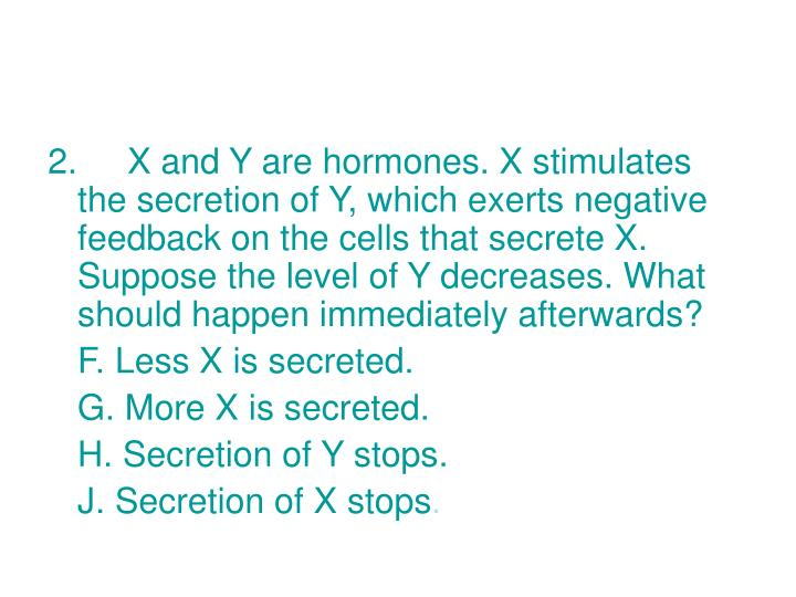 2. X and Y are hormones. X stimulates the secretion of Y, which exerts negative feedback on the cells that secrete X. Suppose the level of Y decreases. What should happen immediately afterwards?