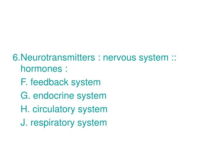 6.Neurotransmitters : nervous system :: hormones :