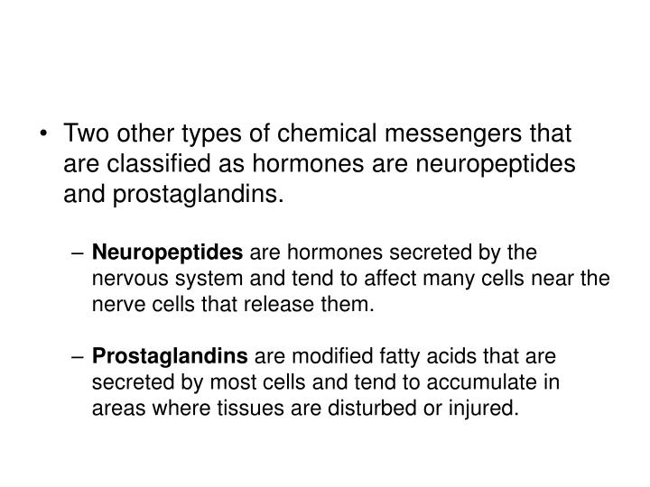 Two other types of chemical messengers that are classified as hormones are neuropeptides and prostaglandins.