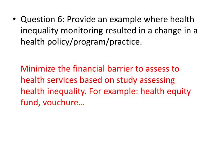 Question 6: Provide an example where health inequality monitoring resulted in a change in a health policy/program/practice.