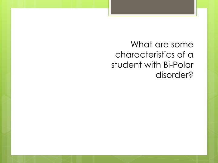 What are some characteristics of a student with Bi-Polar disorder?