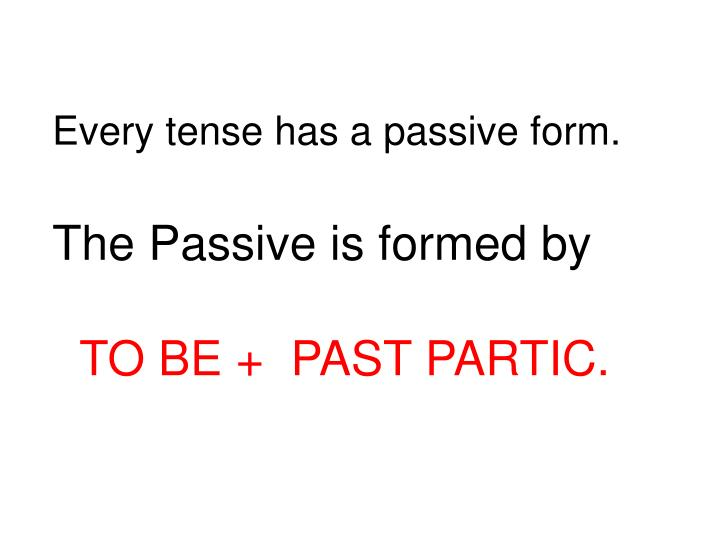 Every tense has a passive form.