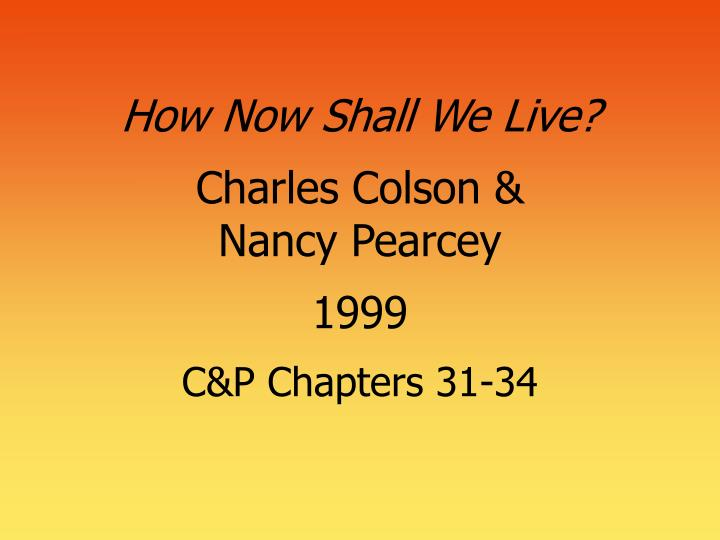 How now shall we live charles colson nancy pearcey 1999 c p chapters 31 34