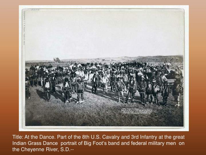Title: At the Dance. Part of the 8th U.S. Cavalry and 3rd Infantry at the great Indian Grass Dance  portrait of Big Foot's band and federal military men  on the Cheyenne River, S.D.--