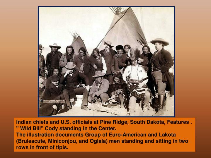 "Indian chiefs and U.S. officials at Pine Ridge, South Dakota, Features . "" Wild Bill"" Cody standing in the Center."