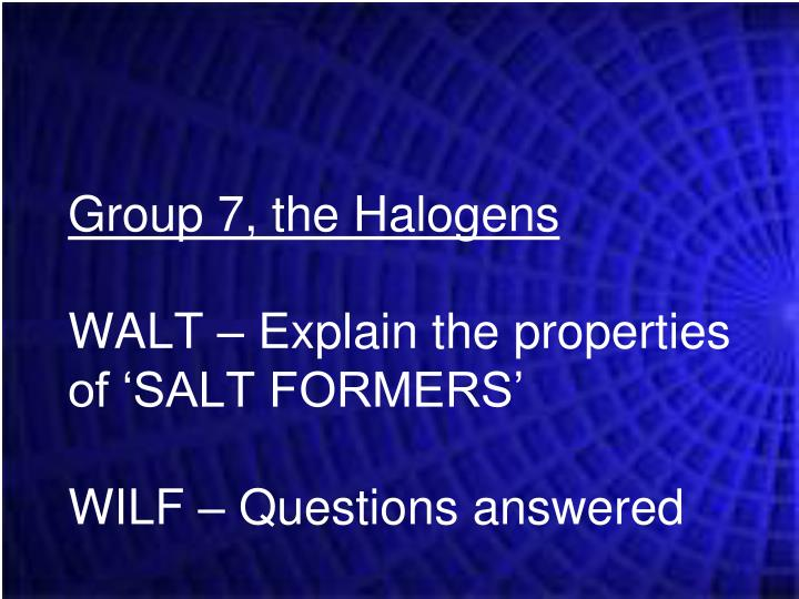 Group 7 the halogens walt explain the properties of salt formers wilf questions answered