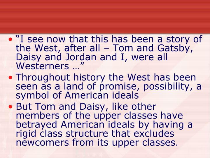"""I see now that this has been a story of the West, after all – Tom and Gatsby, Daisy and Jordan and I, were all Westerners …"""