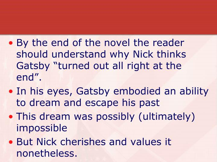 "By the end of the novel the reader should understand why Nick thinks Gatsby ""turned out all right at the end""."