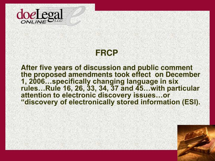 After five years of discussion and public comment the proposed amendments took effect  on December 1, 2006specifically changing language in six rulesRule 16, 26, 33, 34, 37 and 45with particular attention to electronic discovery issuesor discovery of electronically stored information (ESI).
